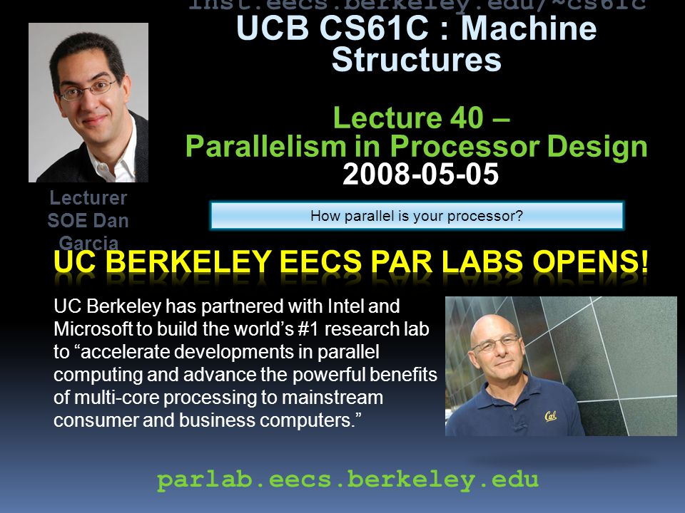 inst.eecs.berkeley.edu/~cs61c UCB CS61C : Machine Structures Lecture 40 – Parallelism in Processor Design 2008-05-05 UC Berkeley has partnered with Intel and Microsoft to build the world's #1 research lab to accelerate developments in parallel computing and advance the powerful benefits of multi-core processing to mainstream consumer and business computers. Lecturer SOE Dan Garcia parlab.eecs.berkeley.edu How parallel is your processor