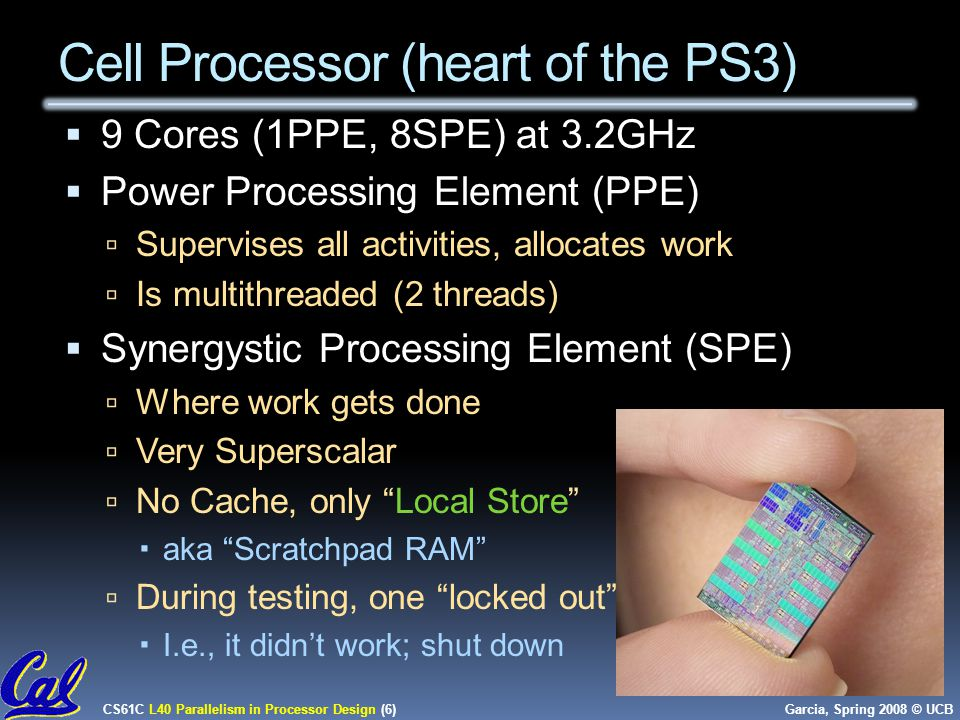 CS61C L40 Parallelism in Processor Design (6) Garcia, Spring 2008 © UCB Cell Processor (heart of the PS3)  9 Cores (1PPE, 8SPE) at 3.2GHz  Power Processing Element (PPE)  Supervises all activities, allocates work  Is multithreaded (2 threads)  Synergystic Processing Element (SPE)  Where work gets done  Very Superscalar  No Cache, only Local Store  aka Scratchpad RAM  During testing, one locked out  I.e., it didn't work; shut down