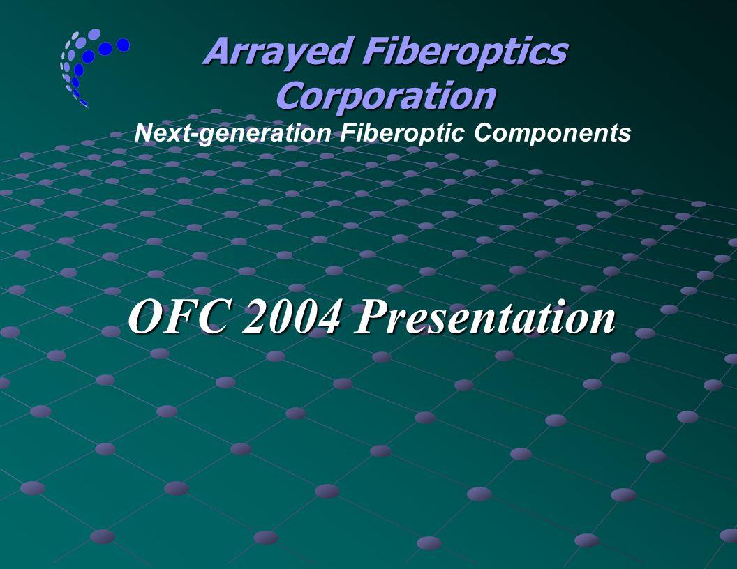 OFC 2004 Presentation Arrayed Fiberoptics Corporation Arrayed Fiberoptics Corporation Next-generation Fiberoptic Components