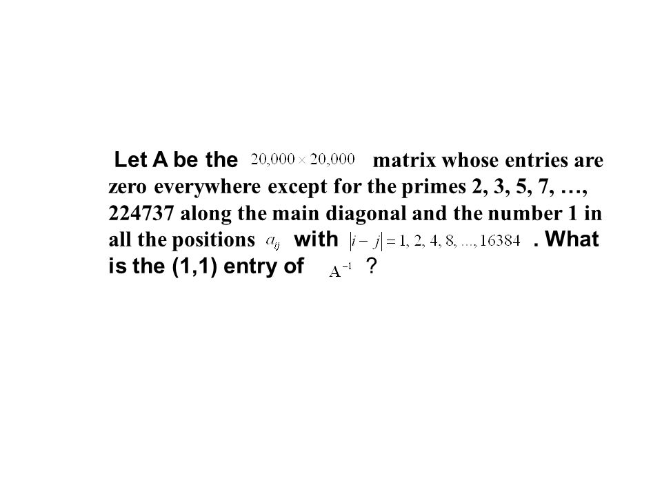 Let A be the matrix whose entries are zero everywhere except for the primes 2, 3, 5, 7, …, 224737 along the main diagonal and the number 1 in all the