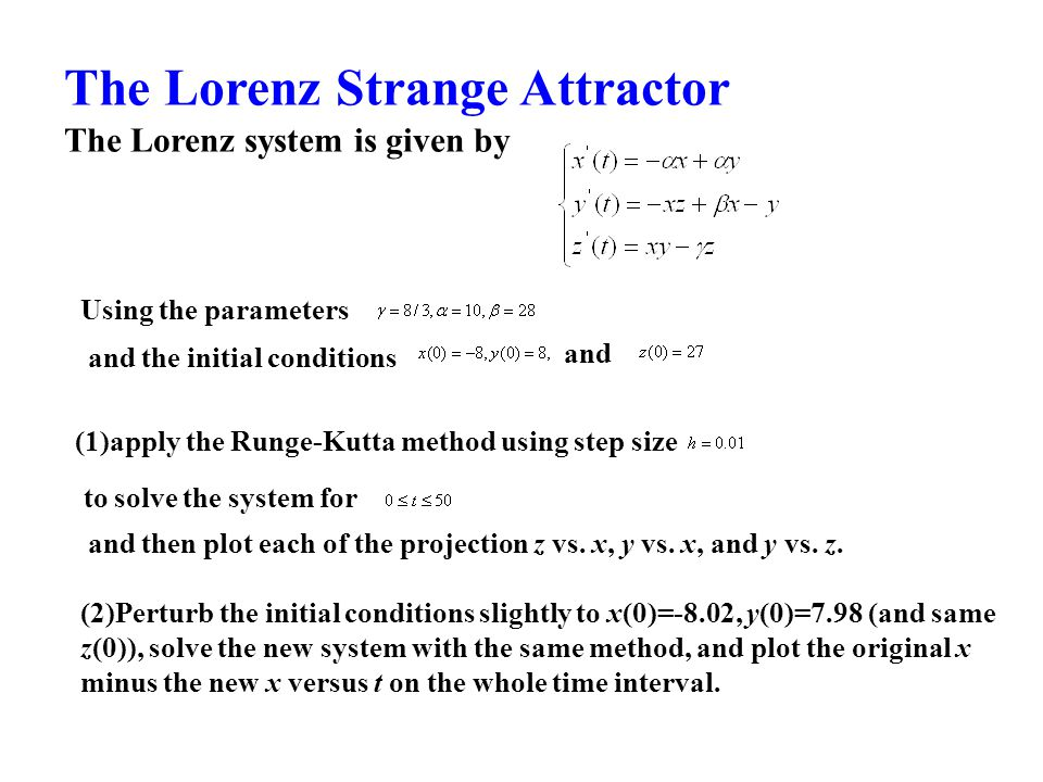 The Lorenz Strange Attractor The Lorenz system is given by Using the parameters and the initial conditions and (1)apply the Runge-Kutta method using step size to solve the system for and then plot each of the projection z vs.