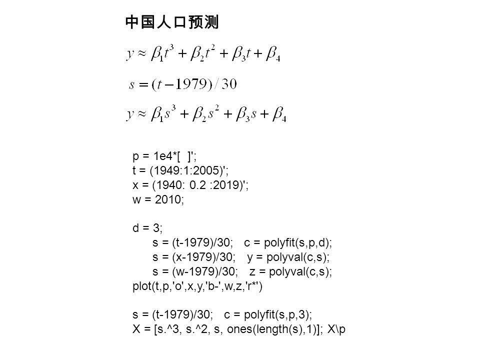 p = 1e4*[ ] ; t = (1949:1:2005) ; x = (1940: 0.2 :2019) ; w = 2010; d = 3; s = (t-1979)/30; c = polyfit(s,p,d); s = (x-1979)/30; y = polyval(c,s); s = (w-1979)/30; z = polyval(c,s); plot(t,p, o ,x,y, b- ,w,z, r* ) s = (t-1979)/30; c = polyfit(s,p,3); X = [s.^3, s.^2, s, ones(length(s),1)]; X\p 中国人口预测