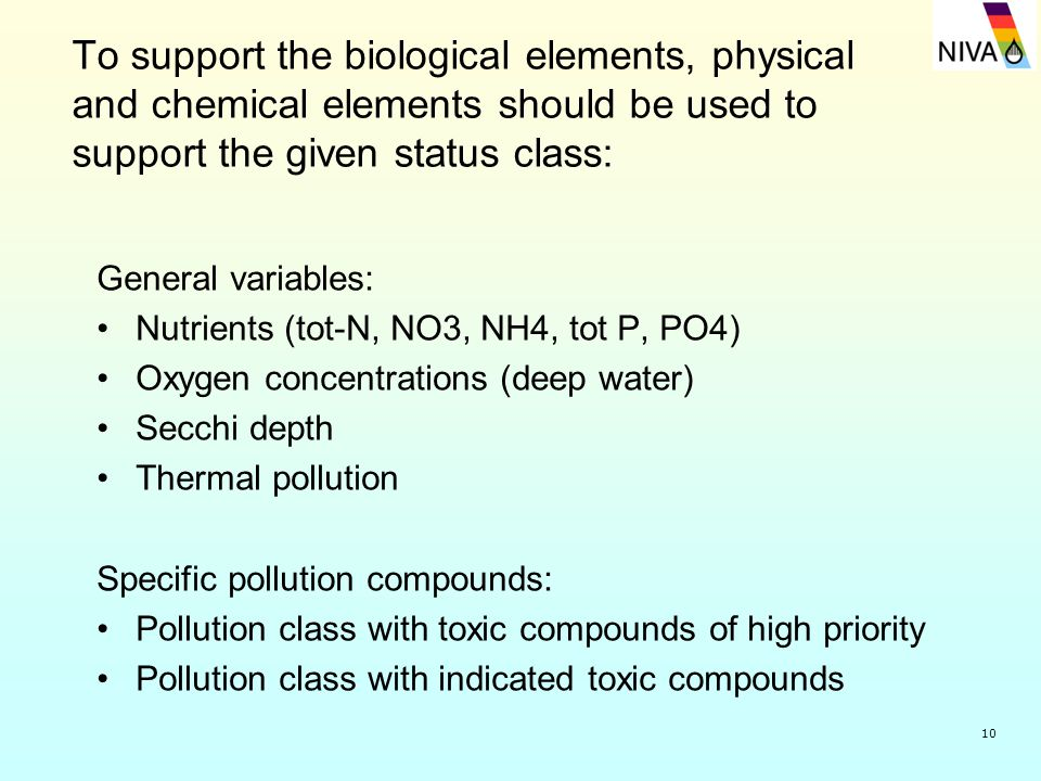 10 To support the biological elements, physical and chemical elements should be used to support the given status class: General variables: Nutrients (tot-N, NO3, NH4, tot P, PO4) Oxygen concentrations (deep water) Secchi depth Thermal pollution Specific pollution compounds: Pollution class with toxic compounds of high priority Pollution class with indicated toxic compounds