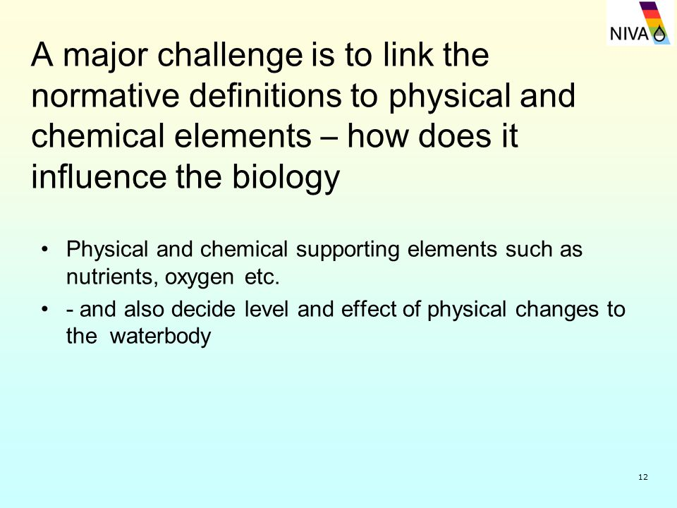 12 A major challenge is to link the normative definitions to physical and chemical elements – how does it influence the biology Physical and chemical supporting elements such as nutrients, oxygen etc.