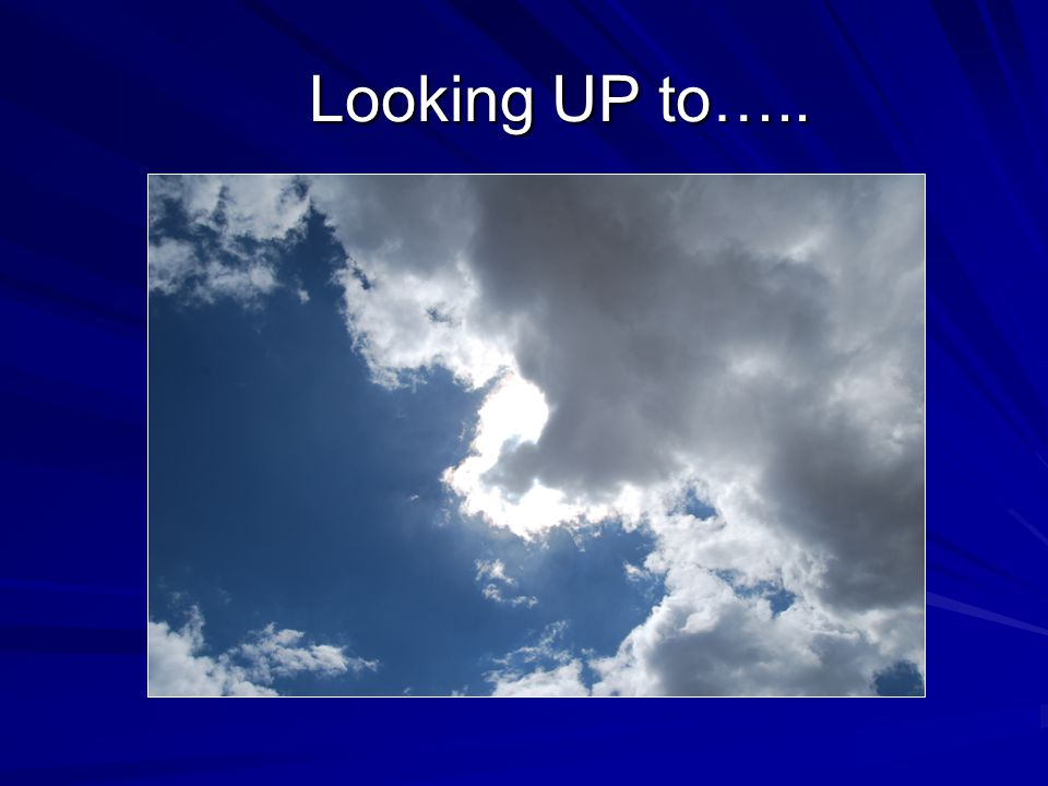 Looking UP to….. Looking UP to…..