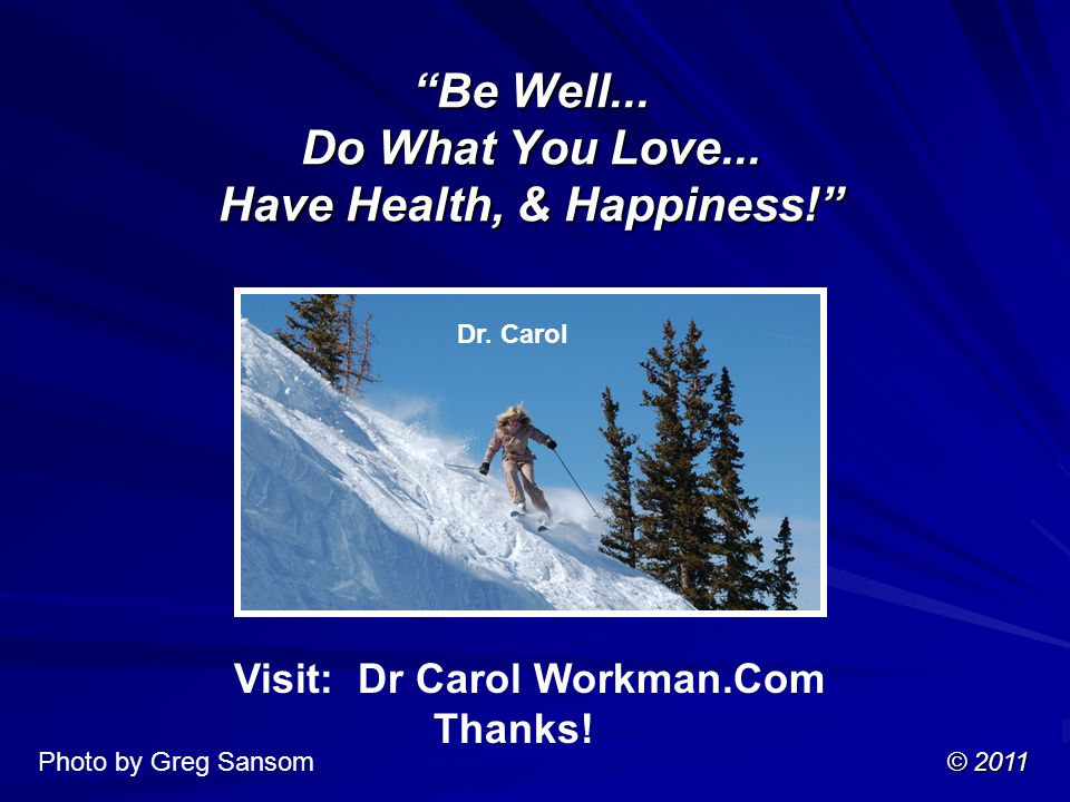 Be Well... Do What You Love... Have Health, & Happiness! Visit: Dr Carol Workman.Com Thanks.