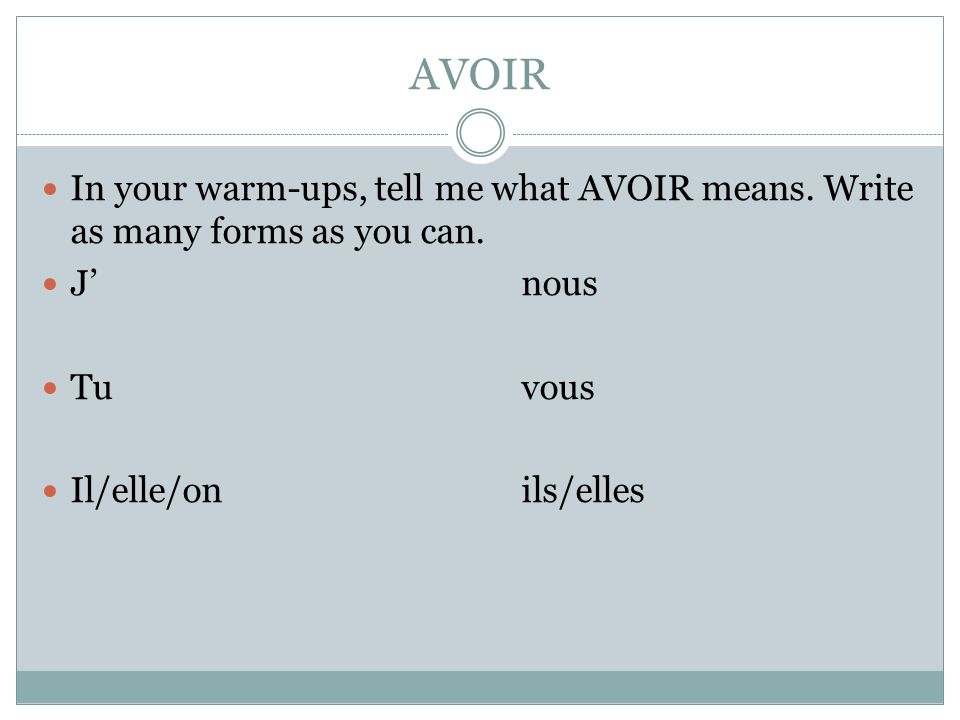 AVOIR In your warm-ups, tell me what AVOIR means. Write as many forms as you can.
