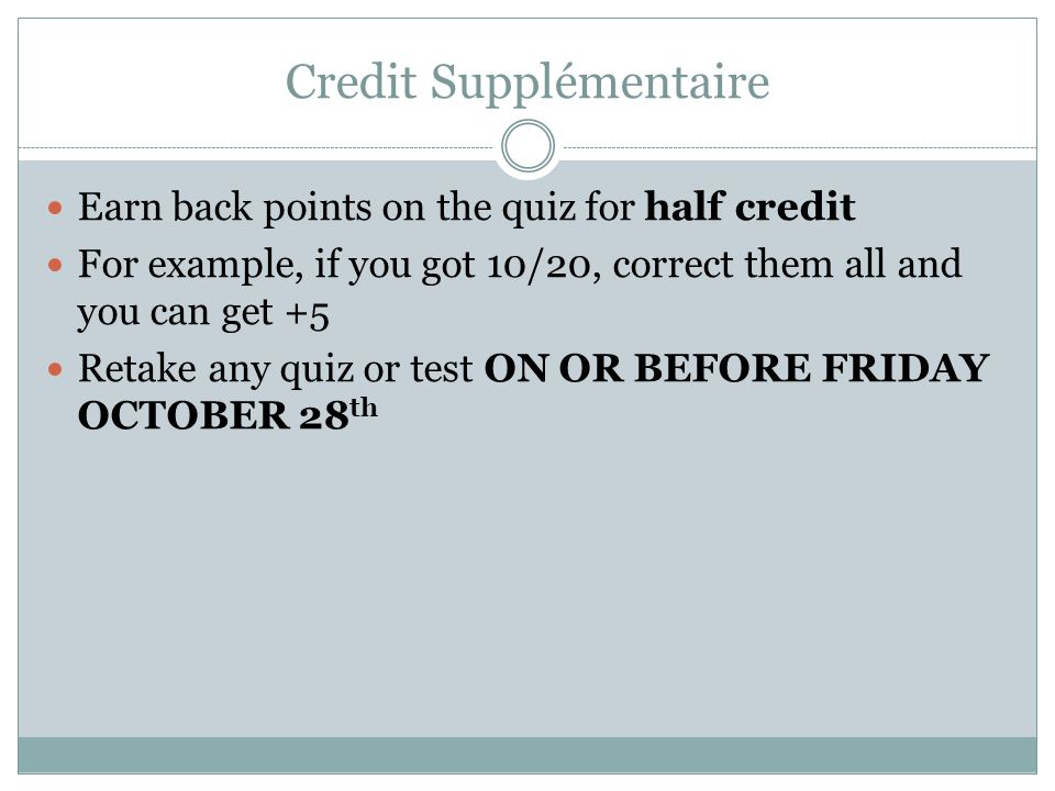 Credit Supplémentaire Earn back points on the quiz for half credit For example, if you got 10/20, correct them all and you can get +5 Retake any quiz or test ON OR BEFORE FRIDAY OCTOBER 28 th