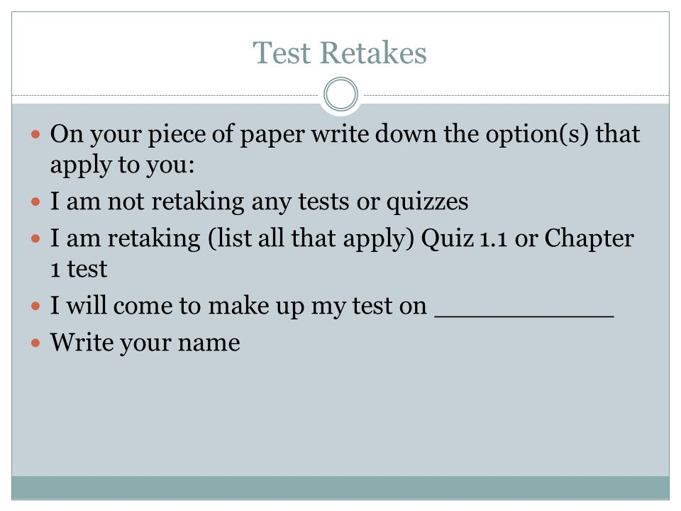 Test Retakes On your piece of paper write down the option(s) that apply to you: I am not retaking any tests or quizzes I am retaking (list all that apply) Quiz 1.1 or Chapter 1 test I will come to make up my test on ___________ Write your name