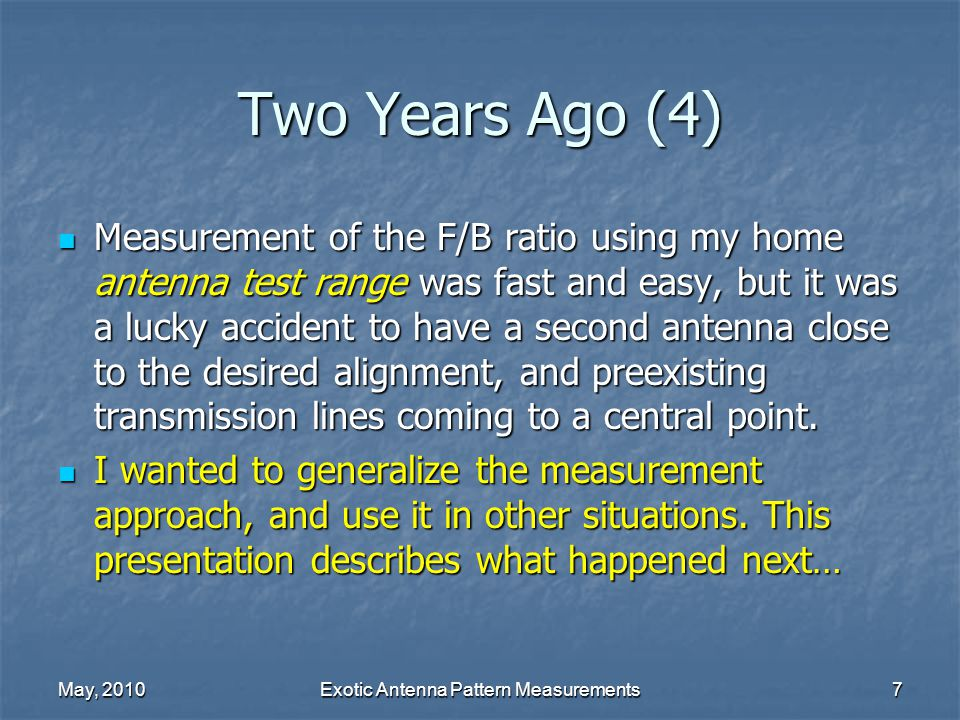 May, 2010Exotic Antenna Pattern Measurements7 Two Years Ago (4) Measurement of the F/B ratio using my home antenna test range was fast and easy, but it was a lucky accident to have a second antenna close to the desired alignment, and preexisting transmission lines coming to a central point.