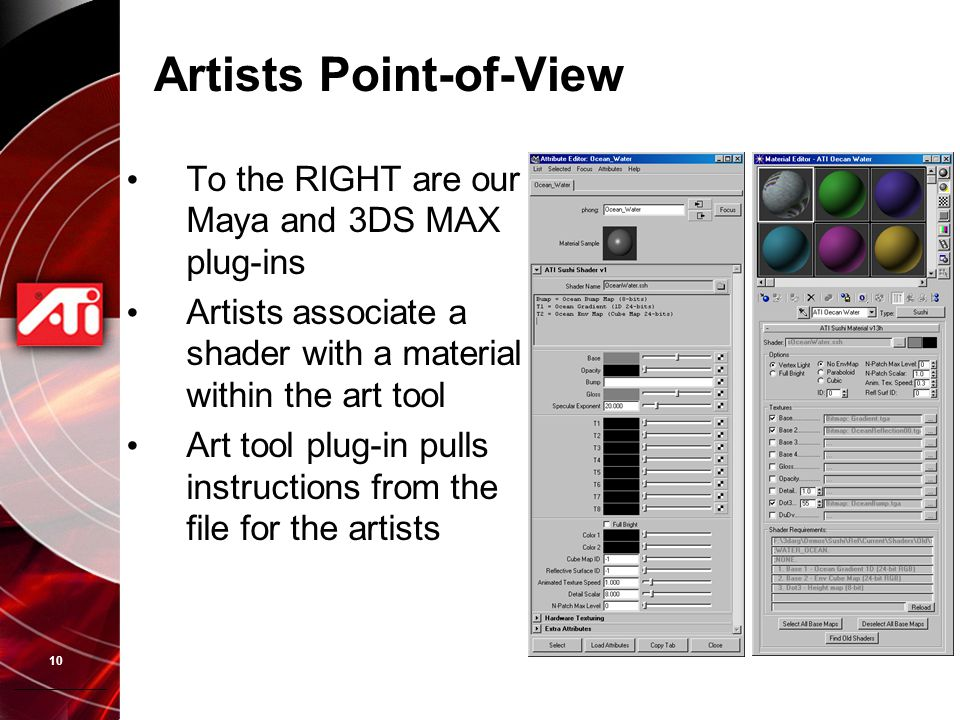 10 Artists Point-of-View To the RIGHT are our Maya and 3DS MAX plug-ins Artists associate a shader with a material within the art tool Art tool plug-i