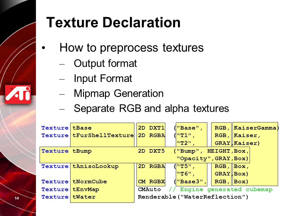 14 Texture Declaration How to preprocess textures – Output format – Input Format – Mipmap Generation – Separate RGB and alpha textures Texture tBase 2D DXT1 ( Base , RGB, KaiserGamma) Texture tFurShellTexture 2D RGBA ( T1 , RGB, Kaiser, T2 , GRAY,Kaiser) Texture tBump 2D DXT5 ( Bump , HEIGHT,Box, Opacity ,GRAY,Box) Texture tAnisoLookup 2D RGBA ( T5 , RGB, Box, T6 , GRAY,Box) Texture tNormCube CM RGBX ( Base3 , RGB, Box) Texture tEnvMap CMAuto // Engine generated cubemap Texture tWater Renderable( WaterReflection )
