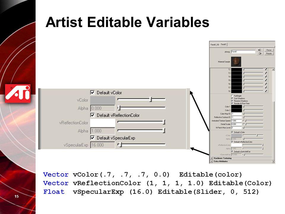 15 Artist Editable Variables Vector vColor(.7,.7,.7, 0.0) Editable(color) Vector vReflectionColor (1, 1, 1, 1.0) Editable(Color) Float vSpecularExp (1