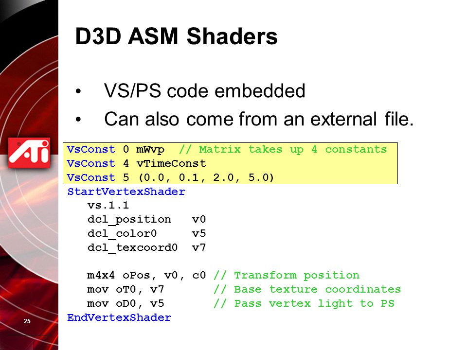 25 D3D ASM Shaders VS/PS code embedded Can also come from an external file.