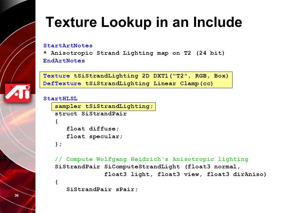 36 Texture Lookup in an Include StartArtNotes * Anisotropic Strand Lighting map on T2 (24 bit) EndArtNotes Texture tSiStrandLighting 2D DXT1(