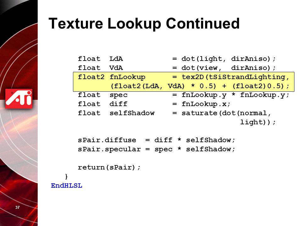37 Texture Lookup Continued float LdA = dot(light, dirAniso); float VdA = dot(view, dirAniso); float2 fnLookup = tex2D(tSiStrandLighting, (float2(LdA,