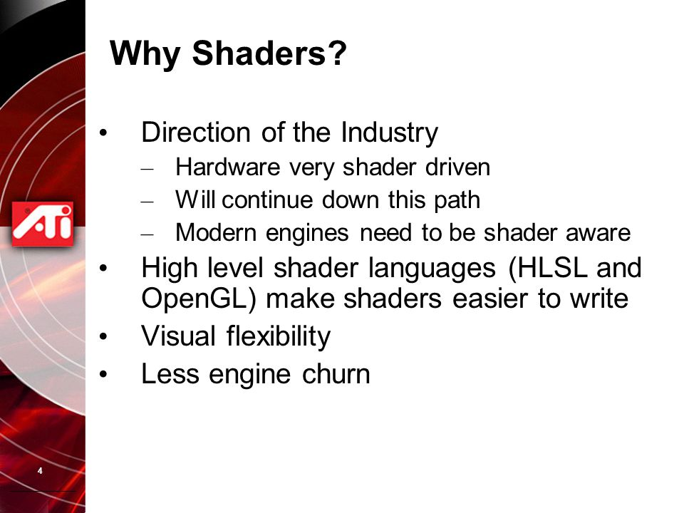 4 Why Shaders? Direction of the Industry – Hardware very shader driven – Will continue down this path – Modern engines need to be shader aware High le