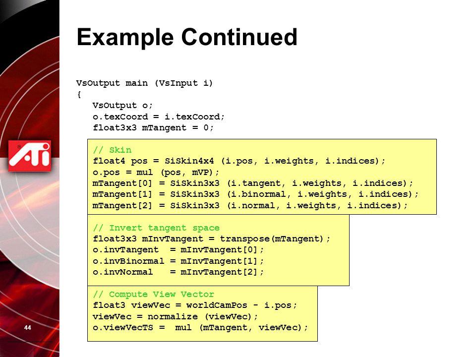 44 Example Continued VsOutput main (VsInput i) { VsOutput o; o.texCoord = i.texCoord; float3x3 mTangent = 0; // Skin float4 pos = SiSkin4x4 (i.pos, i.
