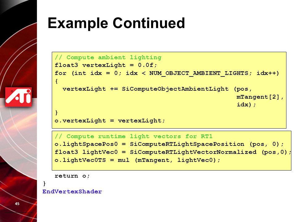 45 Example Continued // Compute ambient lighting float3 vertexLight = 0.0f; for (int idx = 0; idx < NUM_OBJECT_AMBIENT_LIGHTS; idx++) { vertexLight +=