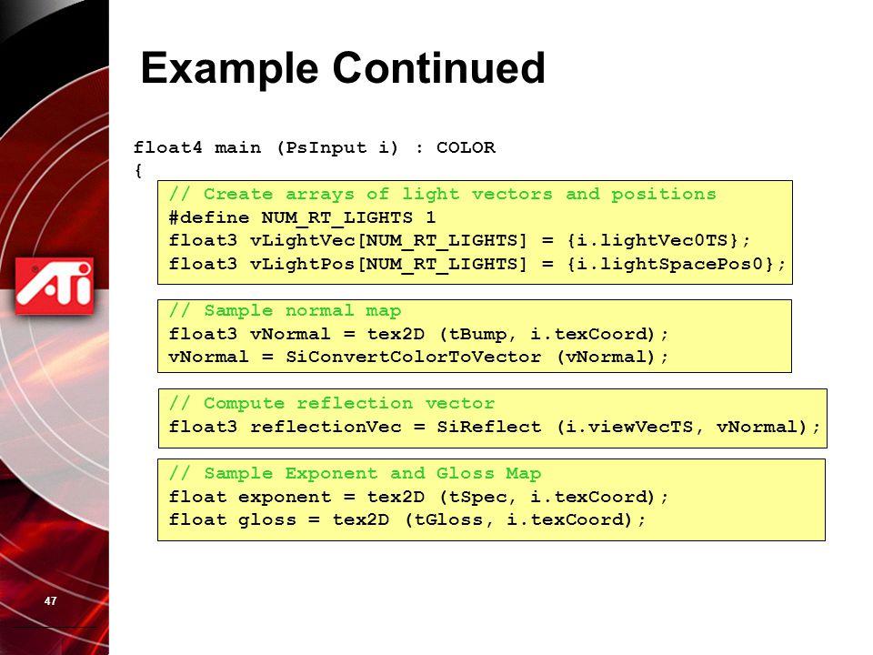 47 Example Continued float4 main (PsInput i) : COLOR { // Create arrays of light vectors and positions #define NUM_RT_LIGHTS 1 float3 vLightVec[NUM_RT