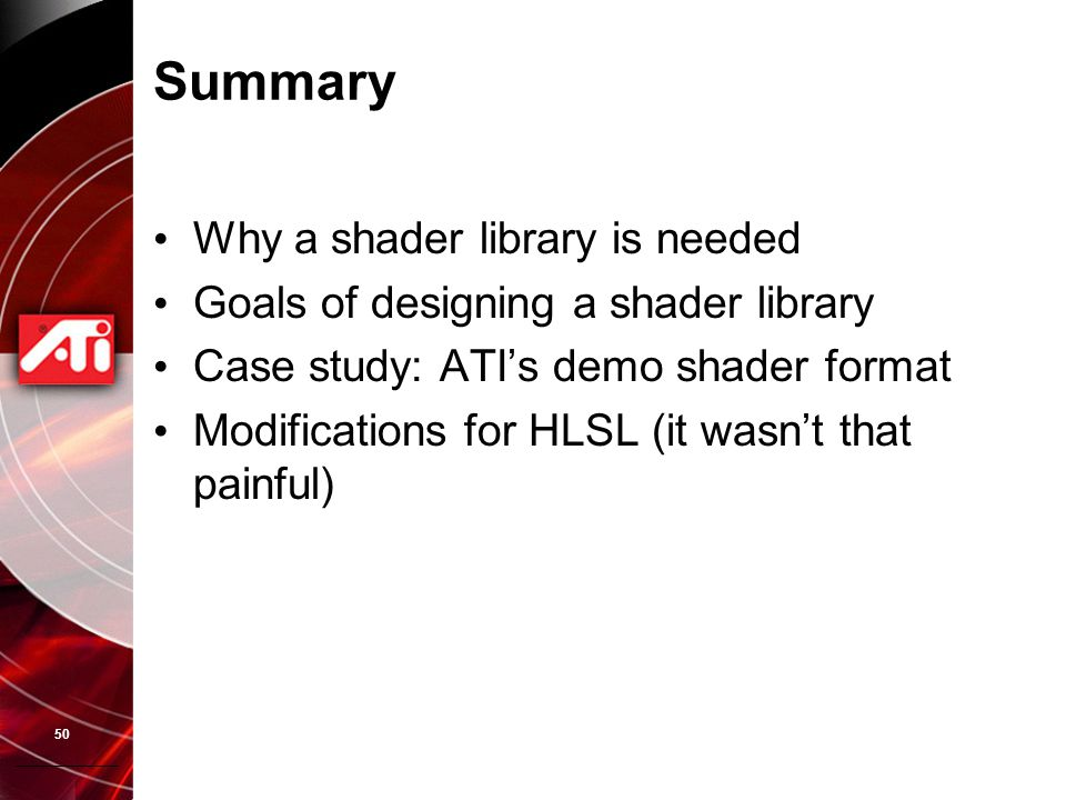 50 Summary Why a shader library is needed Goals of designing a shader library Case study: ATI's demo shader format Modifications for HLSL (it wasn't t