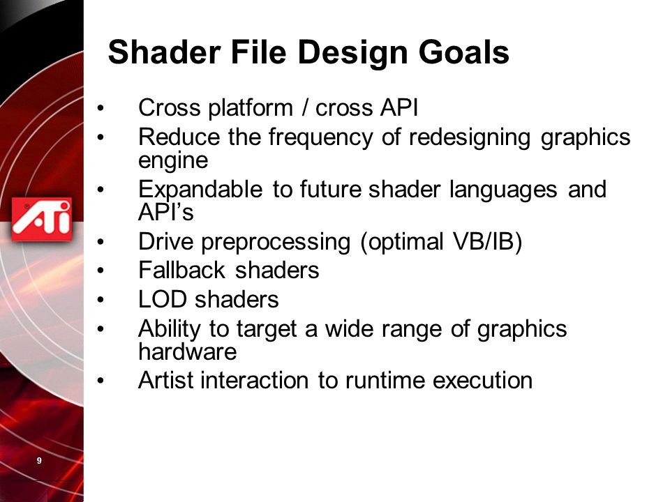 9 Shader File Design Goals Cross platform / cross API Reduce the frequency of redesigning graphics engine Expandable to future shader languages and AP