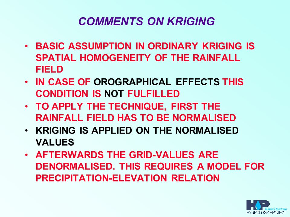 COMMENTS ON KRIGING BASIC ASSUMPTION IN ORDINARY KRIGING IS SPATIAL HOMOGENEITY OF THE RAINFALL FIELD IN CASE OF OROGRAPHICAL EFFECTS THIS CONDITION IS NOT FULFILLED TO APPLY THE TECHNIQUE, FIRST THE RAINFALL FIELD HAS TO BE NORMALISED KRIGING IS APPLIED ON THE NORMALISED VALUES AFTERWARDS THE GRID-VALUES ARE DENORMALISED.
