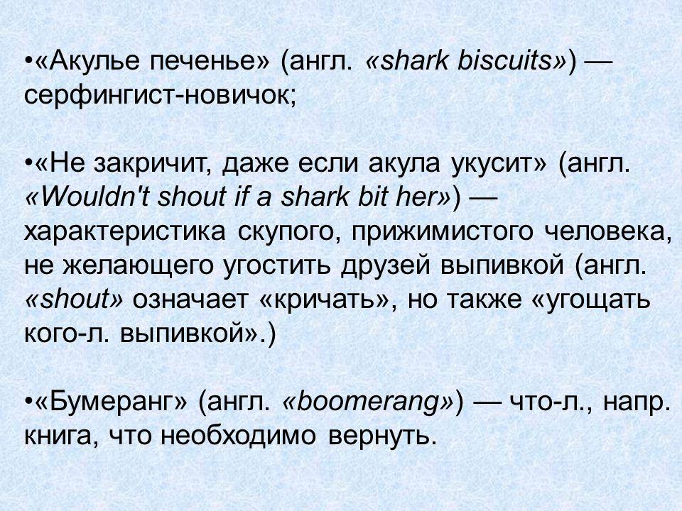 «Акулье печенье» (англ. «shark biscuits») — серфингист-новичок; «Не закричит, даже если акула укусит» (англ. «Wouldn't shout if a shark bit her») — ха