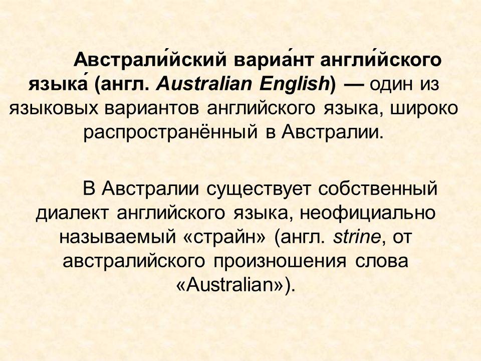 Австрали́йский вариа́нт англи́йского языка́ (англ. Australian English) — один из языковых вариантов английского языка, широко распространённый в Австр