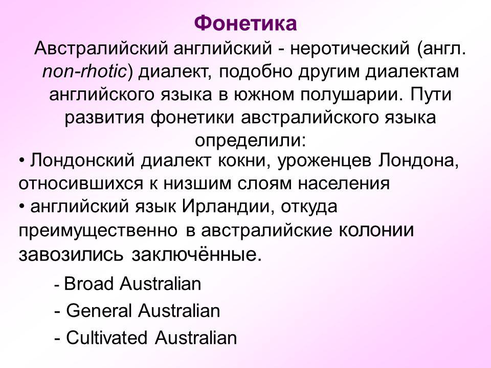 Фонетика Австралийский английский - неротический (англ. non-rhotic) диалект, подобно другим диалектам английского языка в южном полушарии. Пути развит