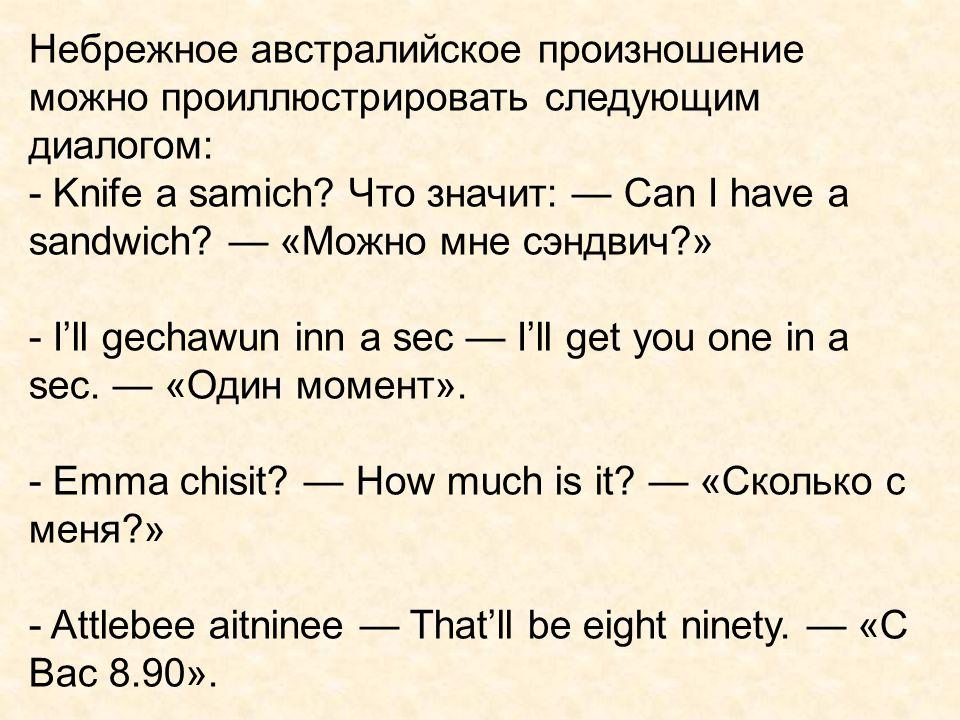 Небрежное австралийское произношение можно проиллюстрировать следующим диалогом: - Knife a samich? Что значит: — Can I have a sandwich? — «Можно мне с