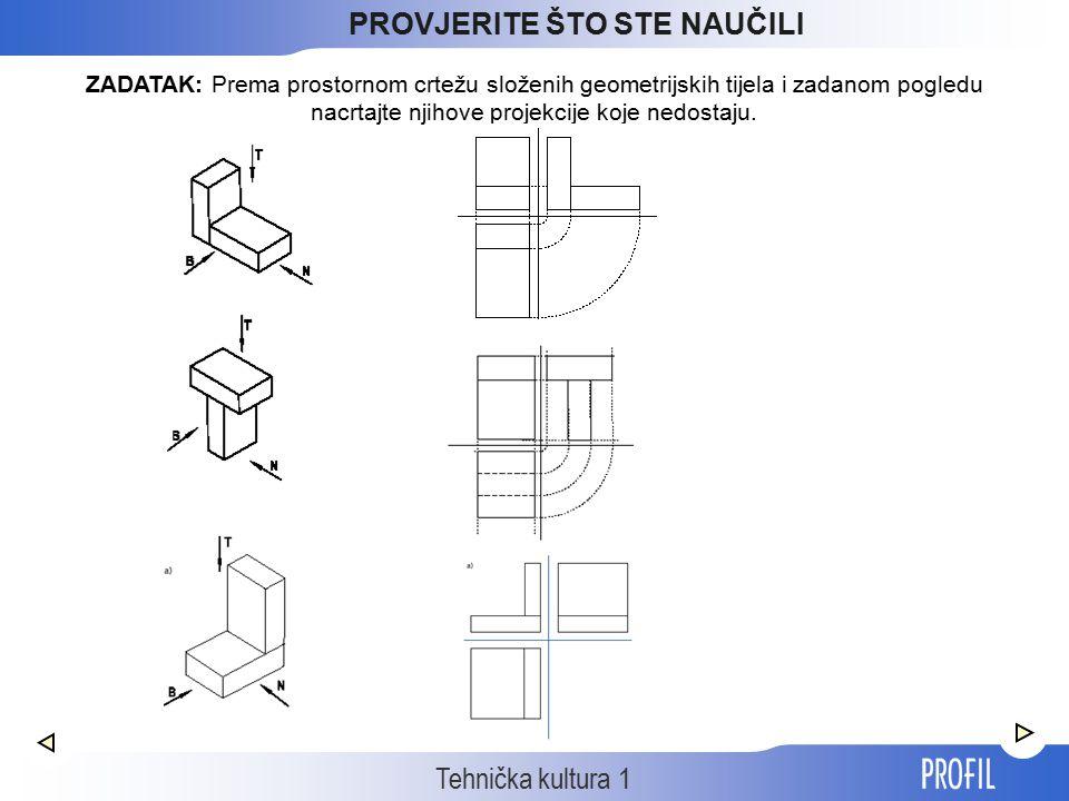 Tehnička kultura 1 ZADATAK: Prema prostornom crtežu složenih geometrijskih tijela i zadanom pogledu nacrtajte njihove projekcije koje nedostaju. PROVJ