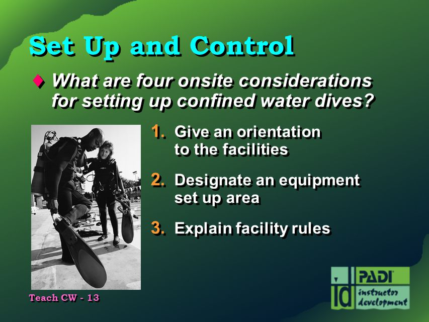 Teach CW - 13 Set Up and Control  What are four onsite considerations for setting up confined water dives? 1. Give an orientation to the facilities 2