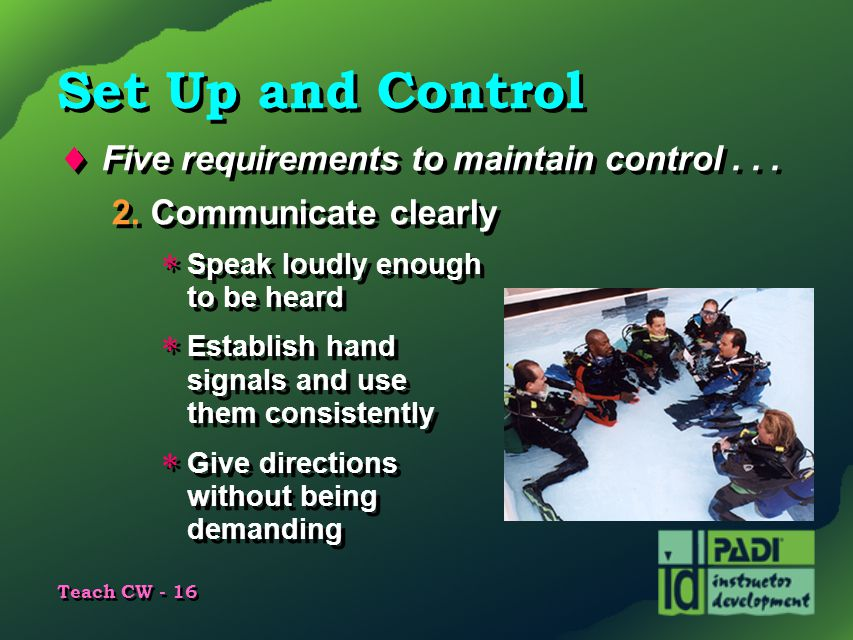 Teach CW - 16 Set Up and Control  Five requirements to maintain control... 2.Communicate clearly  Speak loudly enough to be heard  Establish hand s