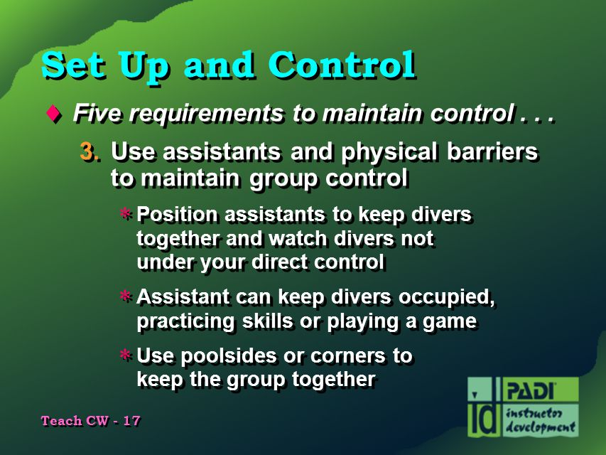 Teach CW - 17 Set Up and Control  Five requirements to maintain control... 3.Use assistants and physical barriers to maintain group control  Positio