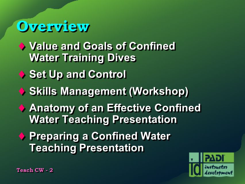 Teach CW - 2 Overview  Value and Goals of Confined Water Training Dives  Set Up and Control  Skills Management (Workshop)  Anatomy of an Effective