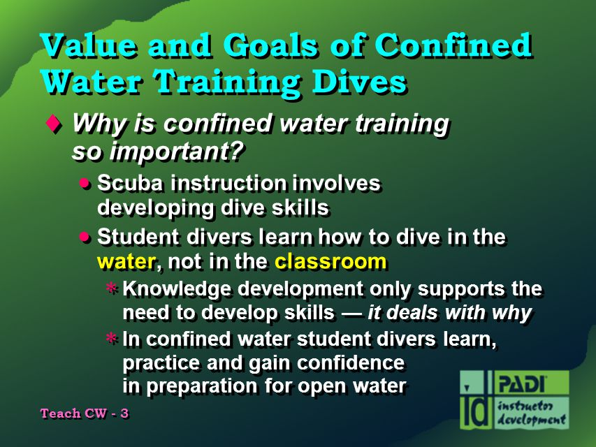 Teach CW - 3 Value and Goals of Confined Water Training Dives  Why is confined water training so important?  Scuba instruction involves developing d