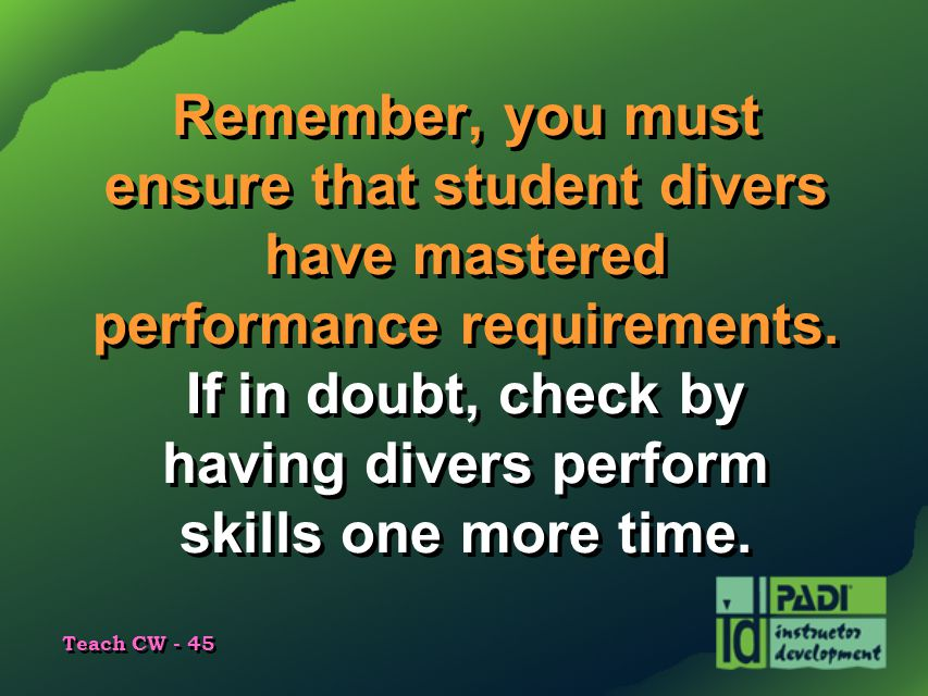 Teach CW - 45 Remember, you must ensure that student divers have mastered performance requirements. If in doubt, check by having divers perform skills