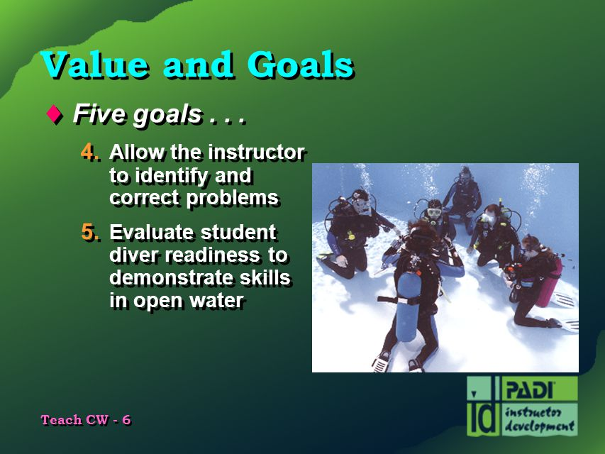 Teach CW - 6 Value and Goals  Five goals... 4. Allow the instructor to identify and correct problems 5. Evaluate student diver readiness to demonstra
