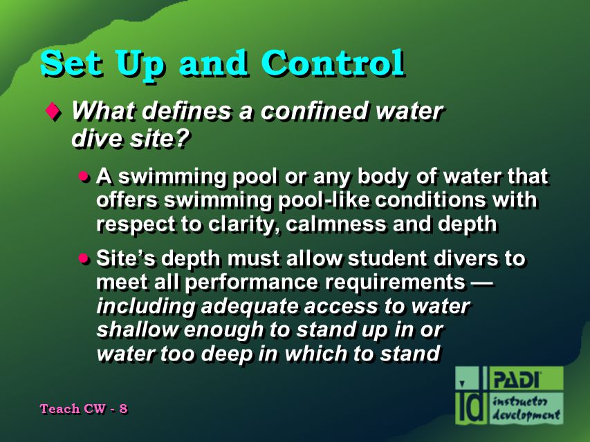 Teach CW - 8 Set Up and Control  What defines a confined water dive site?  A swimming pool or any body of water that offers swimming pool-like condi