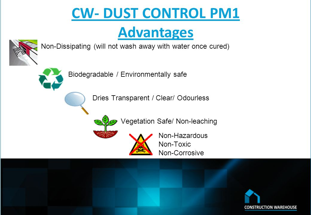 CW- DUST CONTROL PM1 Advantages Non-Dissipating (will not wash away with water once cured) Biodegradable / Environmentally safe Dries Transparent / Clear/ Odourless Vegetation Safe/ Non-leaching Non-Hazardous Non-Toxic Non-Corrosive