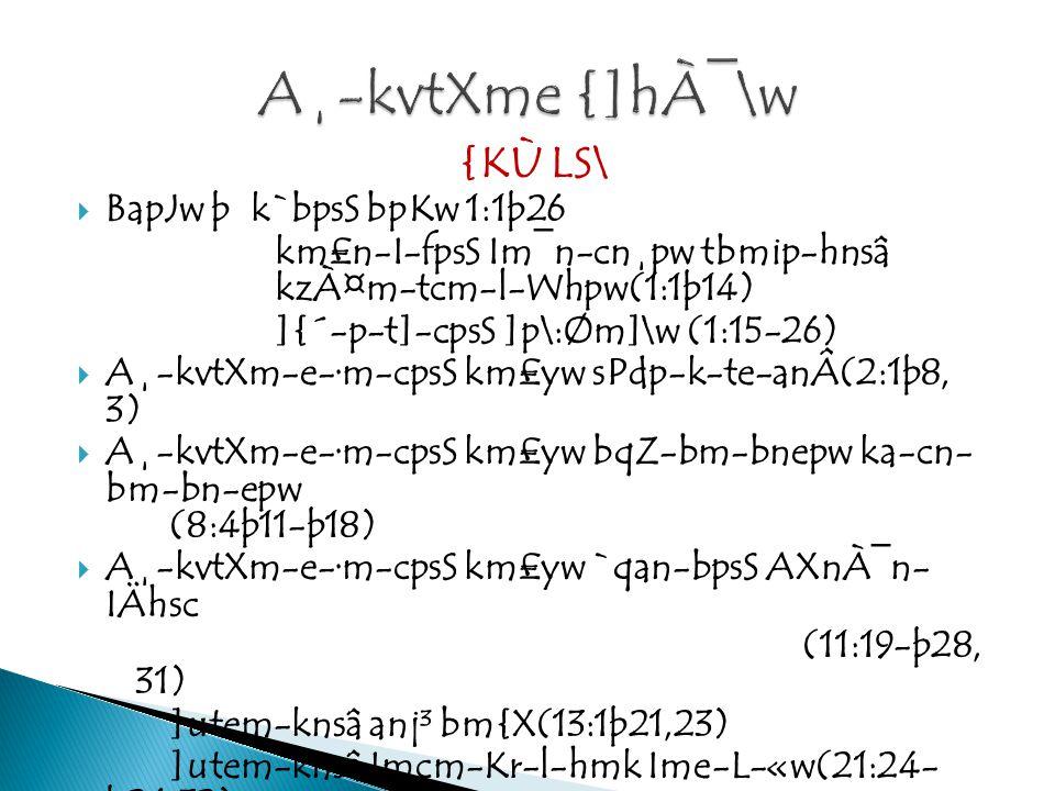 {KÙ LS\  BapJw þ k`bpsS bpKw 1:1þ26 km£n-I-fpsS Im¯n-cn¸pw tbmip-hnsâ kzÀ¤m-tcm-l-Whpw(1:1þ14) ]{´-p-t]-cpsS ]p\:Øm]\w (1:15-26)  A¸-kvtXm-e-·m-cpsS km£yw sPdp-k-te-anÂ(2:1þ8, 3)  A¸-kvtXm-e-·m-cpsS km£yw bqZ-bm-bnepw ka-cn- bm-bn-epw (8:4þ11-þ18)  A¸-kvtXm-e-·m-cpsS km£yw `qan-bpsS AXnÀ¯n- IÄhsc (11:19-þ28, 31) ]utem-knsâ anj³ bm{X(13:1þ21,23) ]utem-knsâ Imcm-Kr-l-hmk Ime-L-«w(21:24- þ26,32) ]utem-knsâ Ah-km\ anj³ bm{Xbpw tdmanse ZuXyhpw (27:1þ28,31)