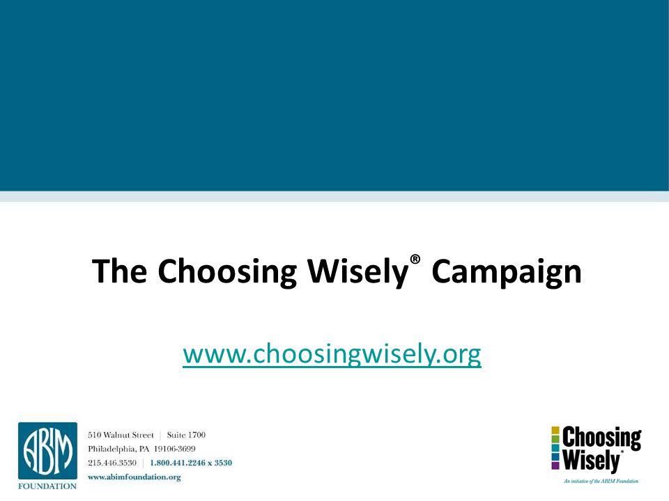 The Choosing Wisely ® Campaign www.choosingwisely.org