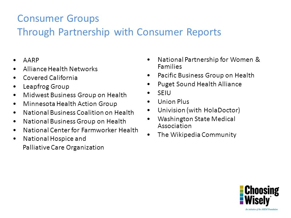 Consumer Groups Through Partnership with Consumer Reports National Partnership for Women & Families Pacific Business Group on Health Puget Sound Health Alliance SEIU Union Plus Univision (with HolaDoctor) Washington State Medical Association The Wikipedia Community AARP Alliance Health Networks Covered California Leapfrog Group Midwest Business Group on Health Minnesota Health Action Group National Business Coalition on Health National Business Group on Health National Center for Farmworker Health National Hospice and Palliative Care Organization