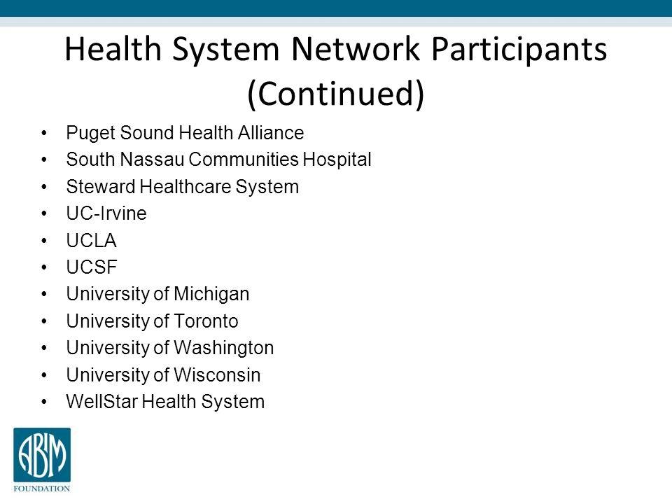 Health System Network Participants (Continued) Puget Sound Health Alliance South Nassau Communities Hospital Steward Healthcare System UC-Irvine UCLA