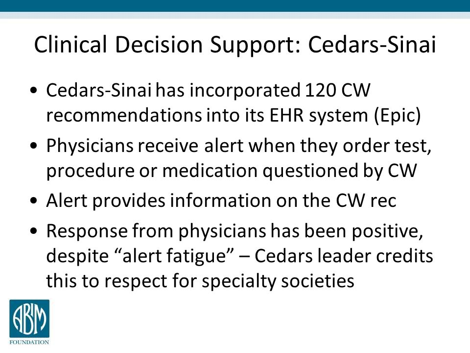 Clinical Decision Support: Cedars-Sinai Cedars-Sinai has incorporated 120 CW recommendations into its EHR system (Epic) Physicians receive alert when