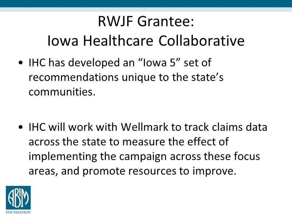 RWJF Grantee: Iowa Healthcare Collaborative IHC has developed an Iowa 5 set of recommendations unique to the state's communities.