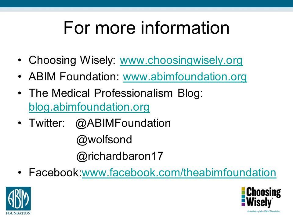 For more information Choosing Wisely: www.choosingwisely.orgwww.choosingwisely.org ABIM Foundation: www.abimfoundation.orgwww.abimfoundation.org The Medical Professionalism Blog: blog.abimfoundation.org blog.abimfoundation.org Twitter: @ABIMFoundation @wolfsond @richardbaron17 Facebook:www.facebook.com/theabimfoundationwww.facebook.com/theabimfoundation