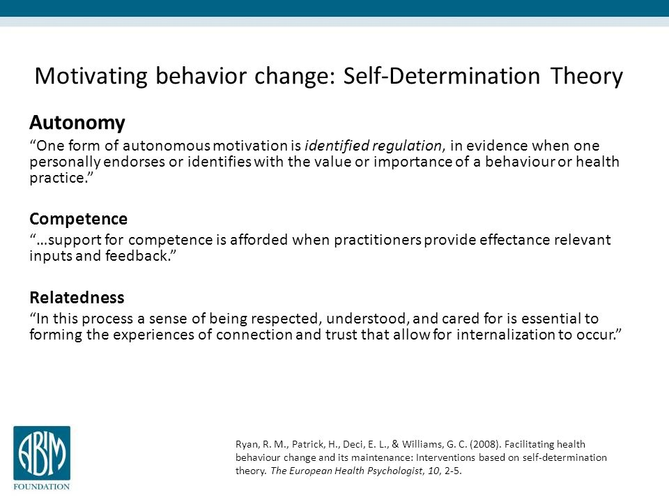 Motivating behavior change: Self-Determination Theory Autonomy One form of autonomous motivation is identified regulation, in evidence when one personally endorses or identifies with the value or importance of a behaviour or health practice. Competence …support for competence is afforded when practitioners provide effectance relevant inputs and feedback. Relatedness In this process a sense of being respected, understood, and cared for is essential to forming the experiences of connection and trust that allow for internalization to occur. Ryan, R.