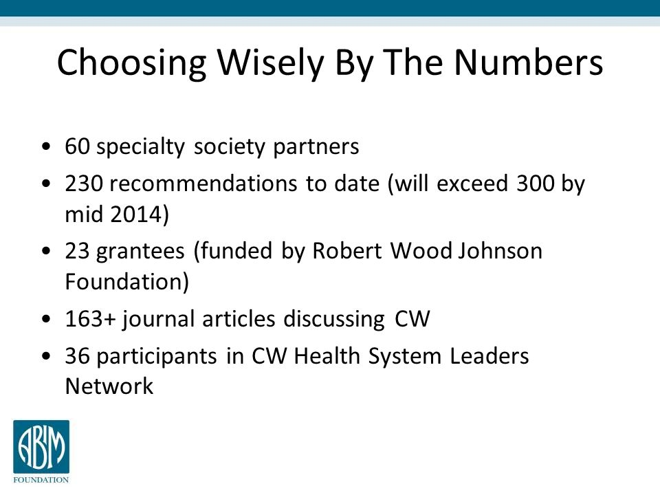 Choosing Wisely By The Numbers 60 specialty society partners 230 recommendations to date (will exceed 300 by mid 2014) 23 grantees (funded by Robert W